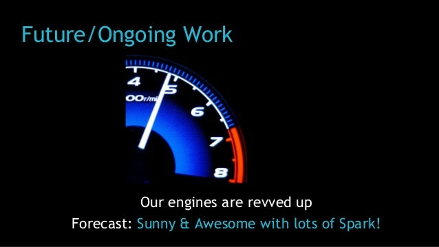 Future/Ongoing Work Our engines are revved up Forecast: Sunny & Awesome with lots of Spark!