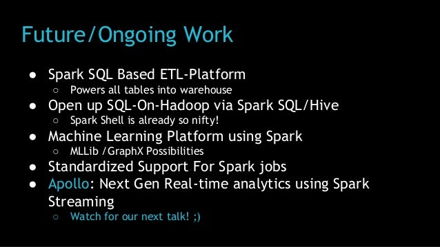 Future/Ongoing Work ● Spark SQL Based ETL-Platform ○ Powers all tables into warehouse ● Open up SQL-On-Hadoop via Spark SQ...