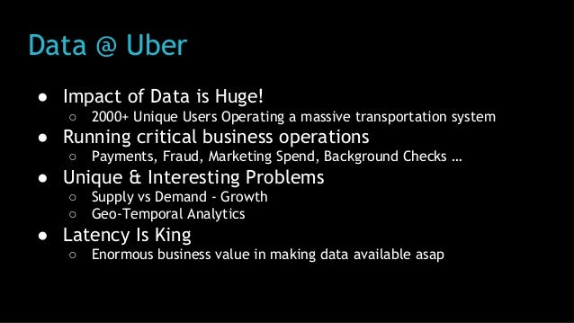 Data @ Uber ● Impact of Data is Huge! ○ 2000+ Unique Users Operating a massive transportation system ● Running critical bu...