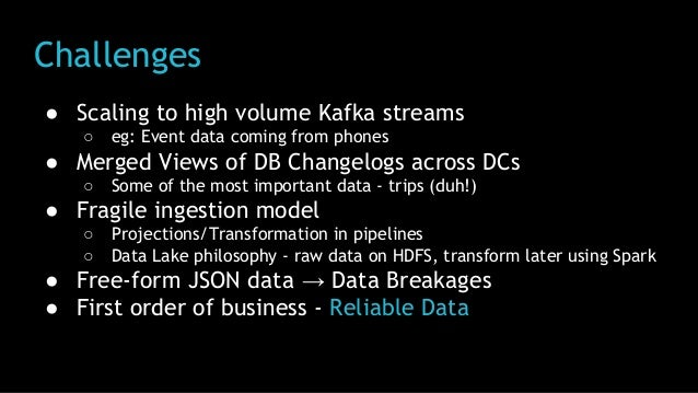 Challenges ● Scaling to high volume Kafka streams ○ eg: Event data coming from phones ● Merged Views of DB Changelogs acro...