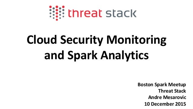 Cloud Security Monitoring and Spark Analytics Boston Spark Meetup Threat Stack Andre Mesarovic 10 December 2015