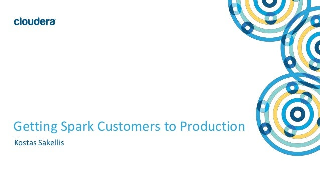 1© Cloudera, Inc. All rights reserved. Getting Spark Customers to Production Kostas Sakellis