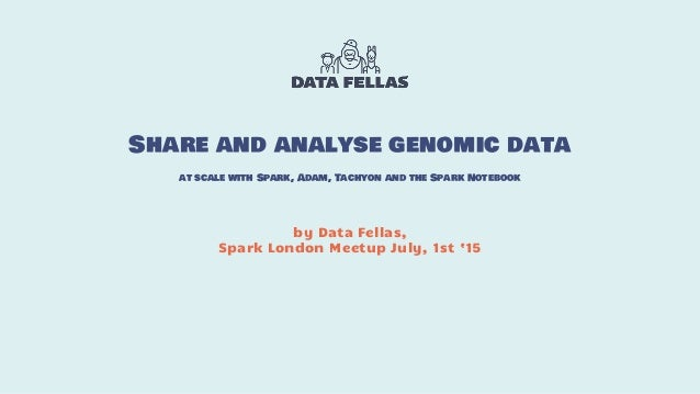 by Data Fellas, Spark London Meetup July, 1st '15 Share and analyse genomic data at scale with Spark, Adam, Tachyon and th...