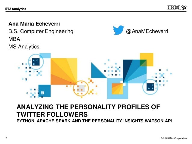 © 2015 IBM Corporation1 ANALYZING THE PERSONALITY PROFILES OF TWITTER FOLLOWERS PYTHON, APACHE SPARK AND THE PERSONALITY I...