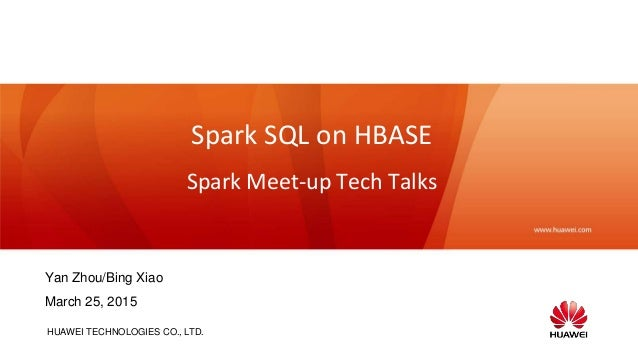 HUAWEI TECHNOLOGIES CO., LTD. Spark SQL on HBASE Spark Meet-up Tech Talks Yan Zhou/Bing Xiao March 25, 2015
