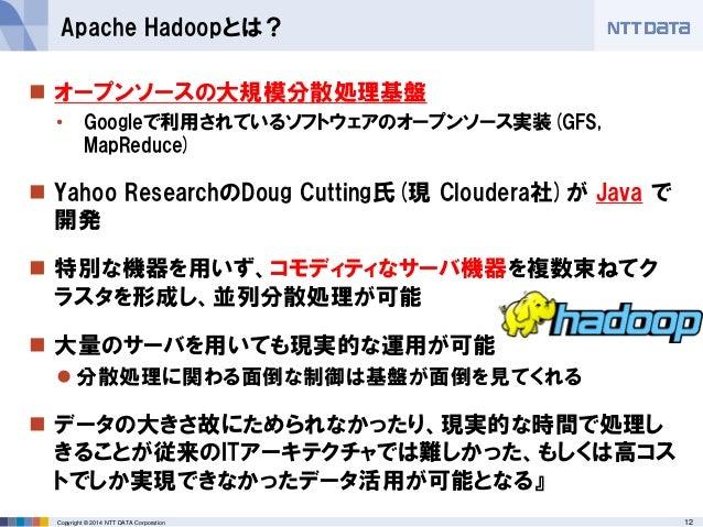 12Copyright © 2014 NTT DATA Corporation  オープンソースの大規模分散処理基盤 • Googleで利用されているソフトウェアのオープンソース実装(GFS, MapReduce)  Yahoo Resea...