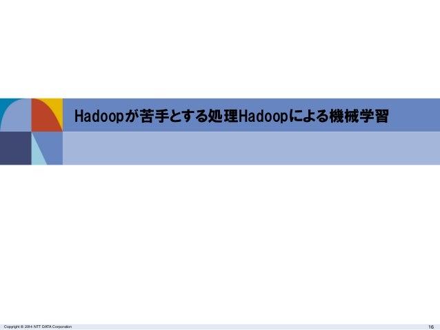 Copyright © 2014 NTT DATA Corporation 16 Hadoopが苦手とする処理Hadoopによる機械学習