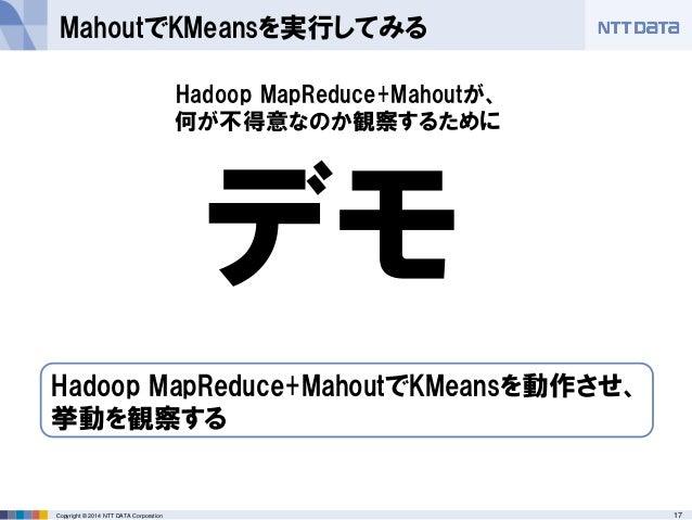 17Copyright © 2014 NTT DATA Corporation MahoutでKMeansを実行してみる デモ Hadoop MapReduce+MahoutでKMeansを動作させ、 挙動を観察する Hadoop MapRed...