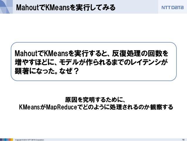 18Copyright © 2014 NTT DATA Corporation MahoutでKMeansを実行してみる MahoutでKMeansを実行すると、反復処理の回数を 増やすほどに、モデルが作られるまでのレイテンシが 顕著になった。...