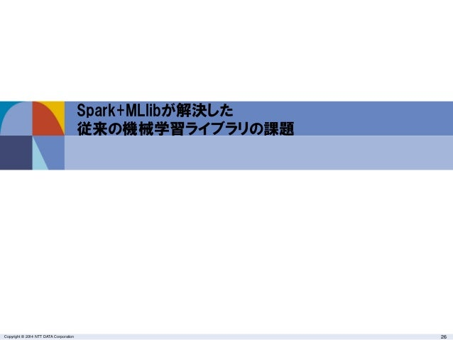 Copyright © 2014 NTT DATA Corporation 26 Spark+MLlibが解決した 従来の機械学習ライブラリの課題