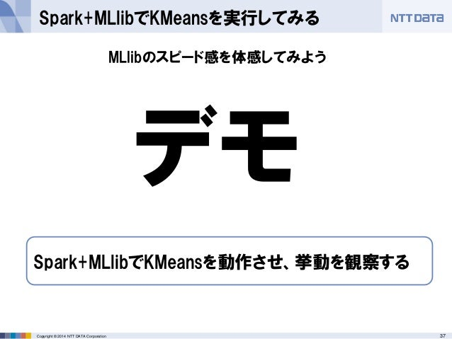 37Copyright © 2014 NTT DATA Corporation Spark+MLlibでKMeansを実行してみる デモ Spark+MLlibでKMeansを動作させ、挙動を観察する MLlibのスピード感を体感してみよう