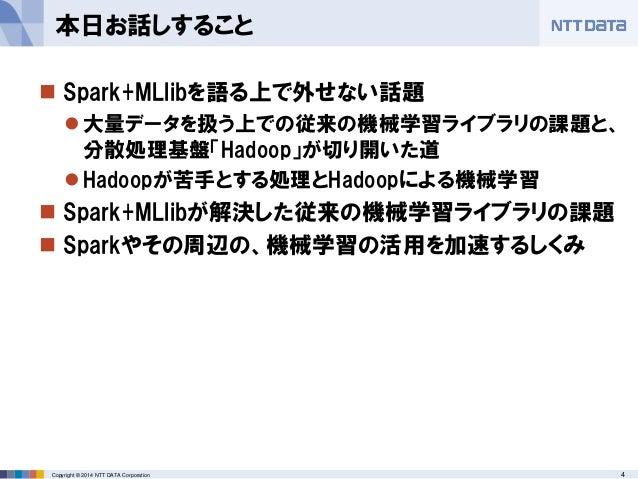 4Copyright © 2014 NTT DATA Corporation  Spark+MLlibを語る上で外せない話題 大量データを扱う上での従来の機械学習ライブラリの課題と、 分散処理基盤「Hadoop」が切り開いた道 Hadoo...