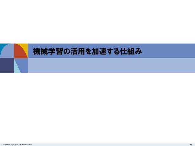 Copyright © 2014 NTT DATA Corporation 46 機械学習の活用を加速する仕組み