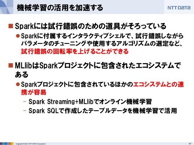 47Copyright © 2014 NTT DATA Corporation  Sparkには試行錯誤のための道具がそろっている Sparkに付属するインタラクティブシェルで、試行錯誤しながら パラメータのチューニングや使用するアルゴリズ...