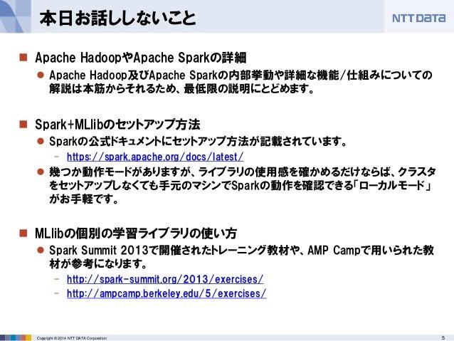 5Copyright © 2014 NTT DATA Corporation  Apache HadoopやApache Sparkの詳細  Apache Hadoop及びApache Sparkの内部挙動や詳細な機能/仕組みについての 解...
