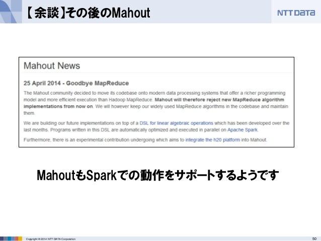 50Copyright © 2014 NTT DATA Corporation 【余談】その後のMahout MahoutもSparkでの動作をサポートするようです