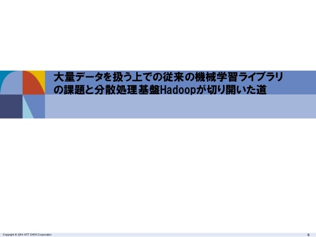 Copyright © 2014 NTT DATA Corporation 6 大量データを扱う上での従来の機械学習ライブラリ の課題と分散処理基盤Hadoopが切り開いた道