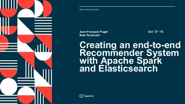 Spark Technology Center Oct / 27 / 16 Creating an end-to-end Recommender System with Apache Spark and Elasticsearch Jean-F...