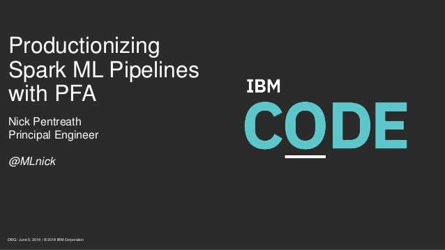Productionizing Spark ML Pipelines with PFA Nick Pentreath Principal Engineer @MLnick DBG / June 5, 2018 / © 2018 IBM Corp...