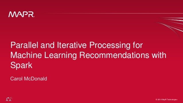 © 2014 MapR Technologies 1© 2014 MapR Technologies Parallel and Iterative Processing for Machine Learning Recommendations ...