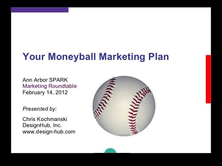 Your Moneyball Marketing Plan Ann Arbor SPARK Marketing Roundtable February 14, 2012 Presented by: Chris Kochmanski  Desig...