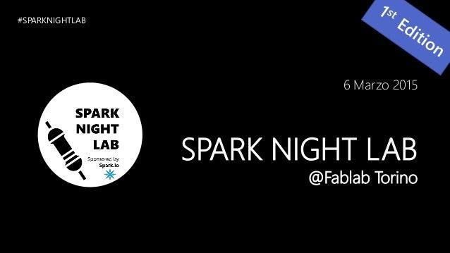 6 Marzo 2015 SPARK NIGHT LAB @Fablab Torino #SPARKNIGHTLAB