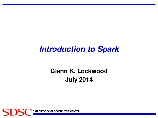 Introduction to Spark  Glenn K. Lockwood  July 2014  SAN DIEGO SUPERCOMPUTER CENTER