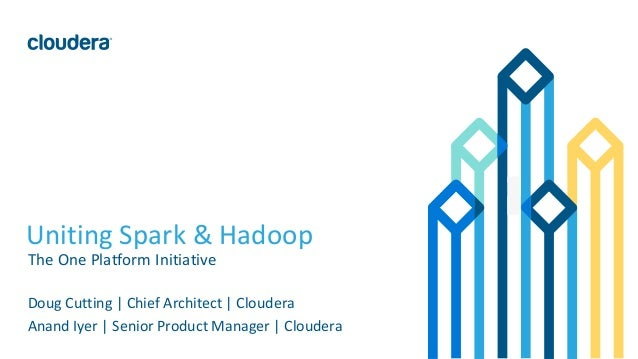 1© Cloudera, Inc. All rights reserved. Uniting Spark & Hadoop The One Platform Initiative Doug Cutting | Chief Architect |...