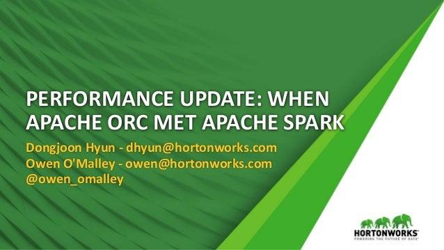 PERFORMANCE UPDATE: WHEN APACHE ORC MET APACHE SPARK Dongjoon Hyun - dhyun@hortonworks.com Owen O'Malley - owen@hortonwork...