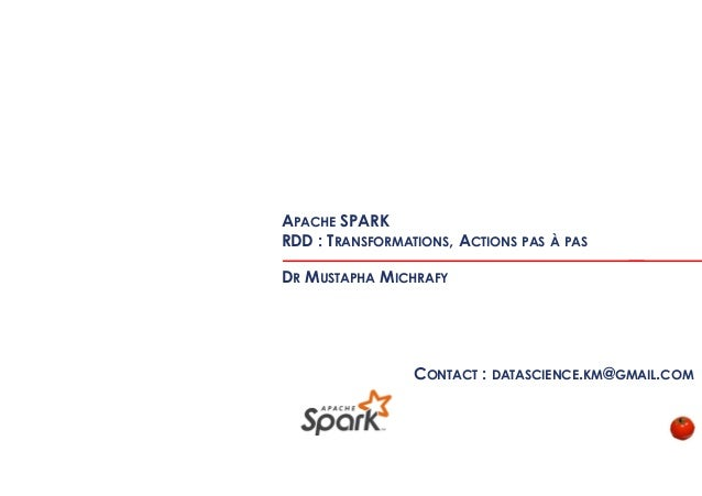 APACHE SPARK RDD : TRANSFORMATIONS, ACTIONS PAS À PAS DR MUSTAPHA MICHRAFY CONTACT : DATASCIENCE.KM@GMAIL.COM