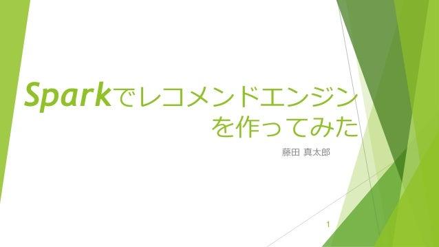 Sparkでレコメンドエンジン を作ってみた 藤田 真太郎 1