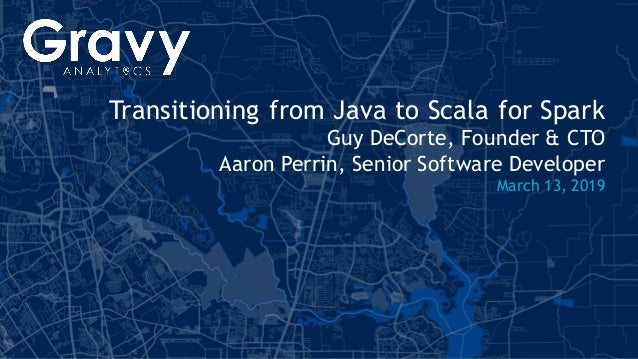 1| gravyanalytics.com Transitioning from Java to Scala for Spark Guy DeCorte, Founder & CTO Aaron Perrin, Senior Software ...