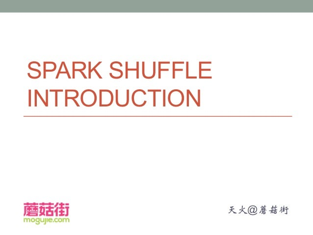 SPARK SHUFFLE INTRODUCTION 天火@蘑菇街