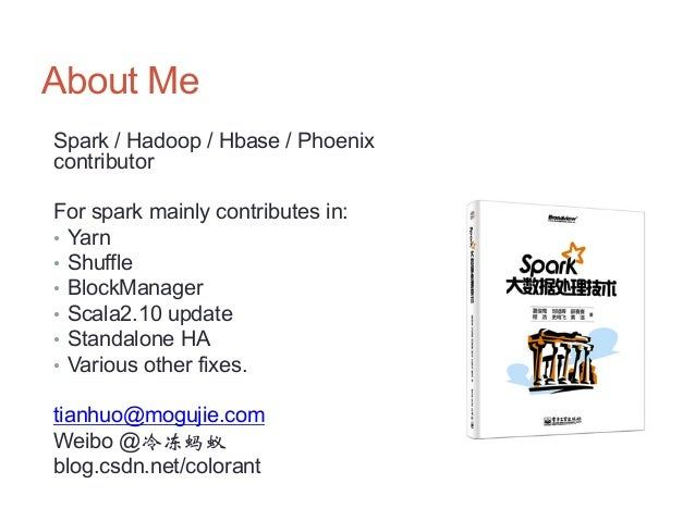 About Me Spark / Hadoop / Hbase / Phoenix contributor For spark mainly contributes in: • Yarn • Shuffle • BlockManager ...