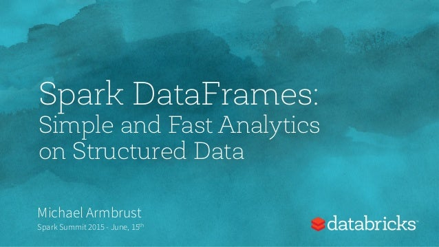 Spark DataFrames: Simple and Fast Analytics on Structured Data Michael Armbrust Spark Summit 2015 - June, 15th