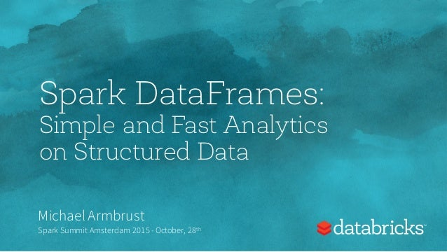 Spark DataFrames: Simple and Fast Analytics on Structured Data Michael Armbrust Spark Summit Amsterdam 2015 - October, 28th