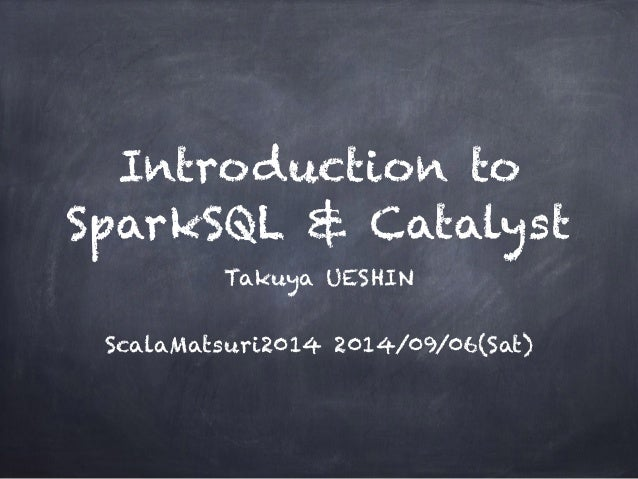 Introduction to  SparkSQL & Catalyst  Takuya UESHIN  !  ScalaMatsuri2014 2014/09/06(Sat)