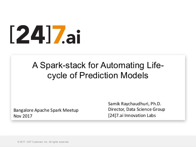 A Spark-stack for Automating Life- cycle of Prediction Models © 2017 24/7 Customer, Inc. All rights reserved. Monday, Nove...