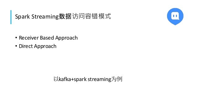 Spark Streaming数据访问容错模式 • Receiver Based Approach • Direct Approach 以kafka+spark streaming为例