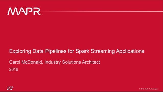 ® © 2016 MapR Technologies 1® © 2016 MapR Technologies 1© 2016 MapR Technologies ® Exploring Data Pipelines for Spark Stre...