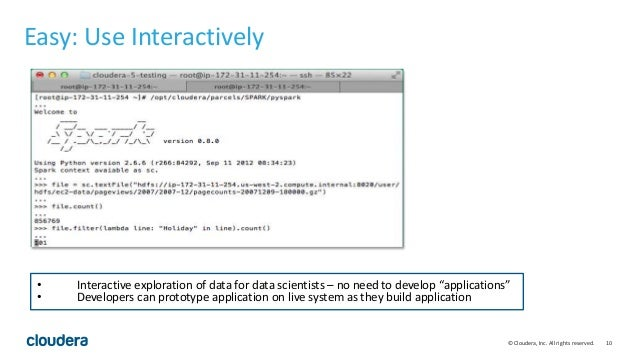 10© Cloudera, Inc. All rights reserved. Easy: Use Interactively • Interactive exploration of data for data scientists – no...