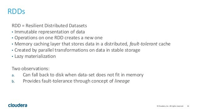 16© Cloudera, Inc. All rights reserved. RDDs RDD = Resilient Distributed Datasets • Immutable representation of data • Ope...