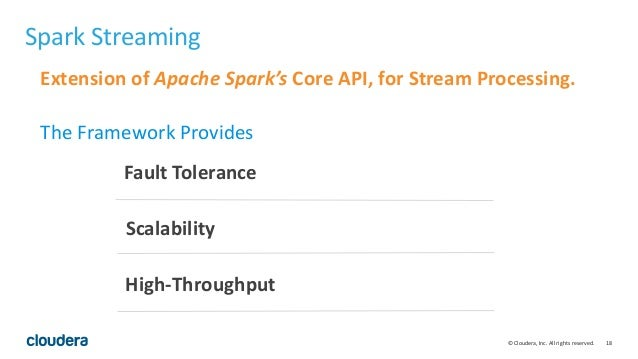 18© Cloudera, Inc. All rights reserved. Spark Streaming Extension of Apache Spark's Core API, for Stream Processing. The F...
