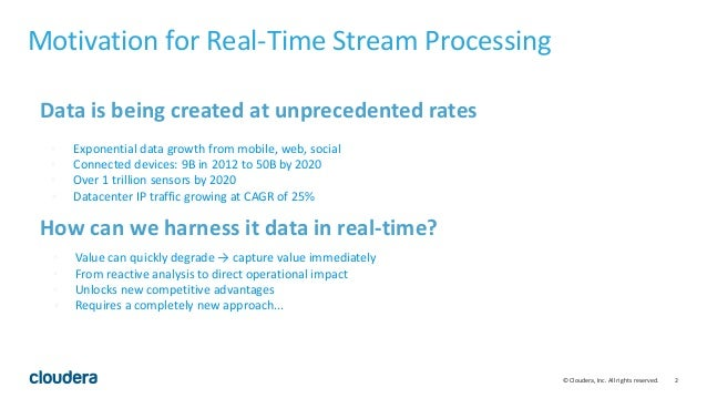 2© Cloudera, Inc. All rights reserved. Motivation for Real-Time Stream Processing Data is being created at unprecedented r...