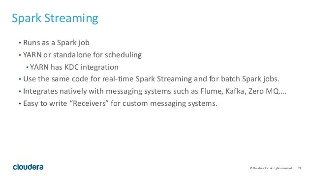 22© Cloudera, Inc. All rights reserved. Spark Streaming • Runs as a Spark job • YARN or standalone for scheduling • YARN h...