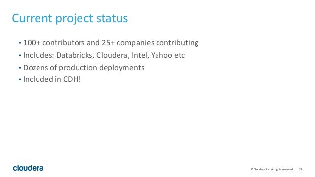 27© Cloudera, Inc. All rights reserved. Current project status • 100+ contributors and 25+ companies contributing • Includ...