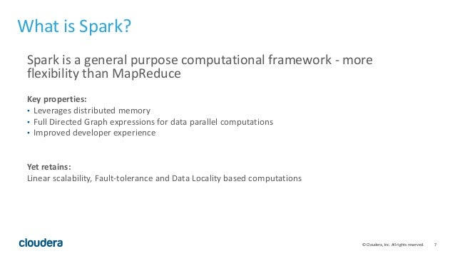 7© Cloudera, Inc. All rights reserved. What is Spark? Spark is a general purpose computational framework - more flexibilit...