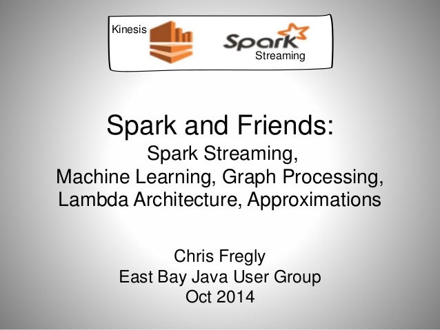 Spark and Friends:  Spark Streaming,  Machine Learning, Graph Processing,  Lambda Architecture, Approximations  Chris Freg...