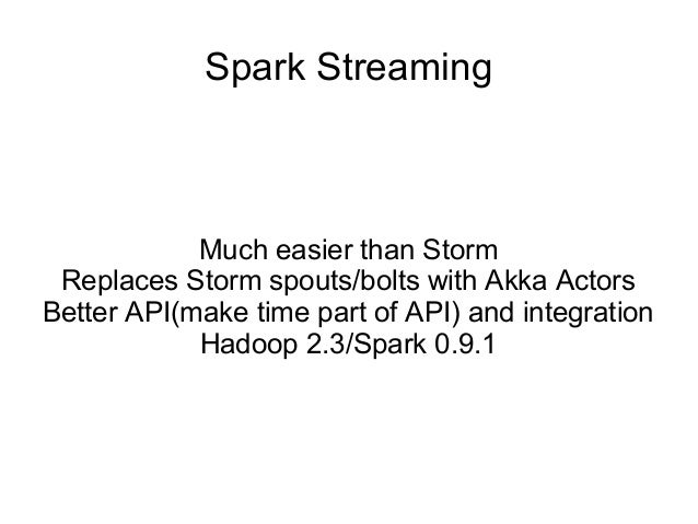 Spark Streaming Much easier than Storm Replaces Storm spouts/bolts with Akka Actors Better API(make time part of API) and ...