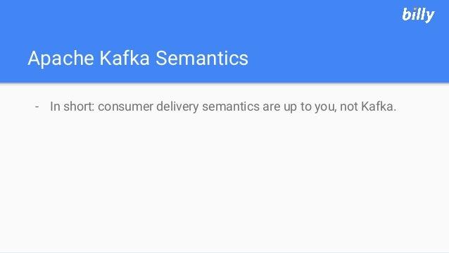 Apache Kafka Semantics - In short: consumer delivery semantics are up to you, not Kafka.